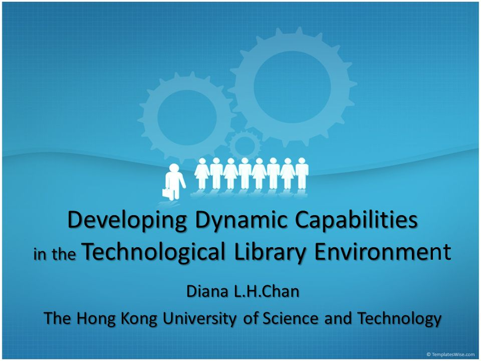 Developing Dynamic Capabilities in the Technological Library Environme Developing Dynamic Capabilities in the Technological Library Environment Diana L.H.Chan The Hong Kong University of Science and Technology