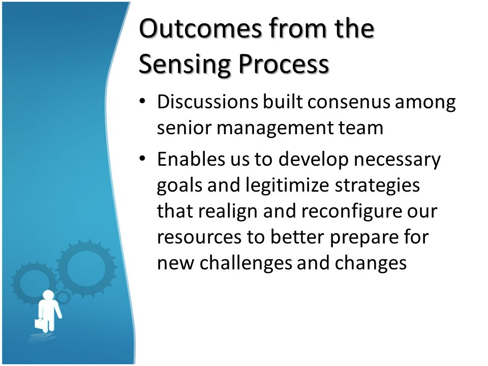 Outcomes from the Sensing Process Discussions built consenus among senior management team Enables us to develop necessary goals and legitimize strategies that realign and reconfigure our resources to better prepare for new challenges and changes