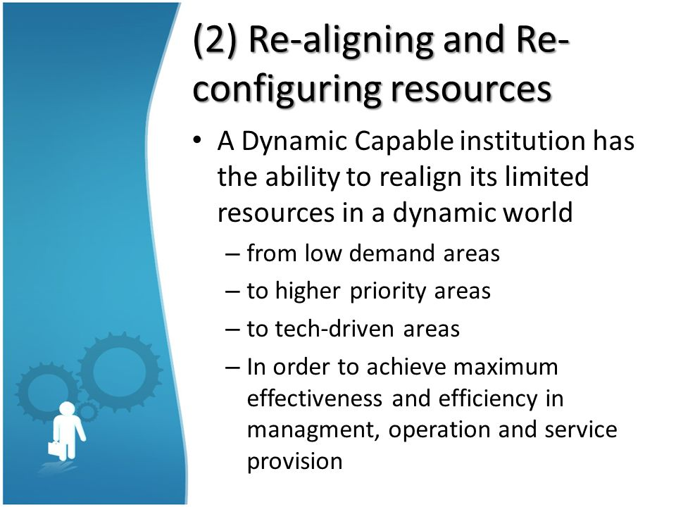 (2) Re-aligning and Re- configuring resources A Dynamic Capable institution has the ability to realign its limited resources in a dynamic world – from low demand areas – to higher priority areas – to tech-driven areas – In order to achieve maximum effectiveness and efficiency in managment, operation and service provision