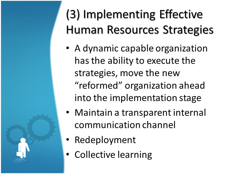 "(3) Implementing Effective Human Resources Strategies A dynamic capable organization has the ability to execute the strategies, move the new ""reformed"