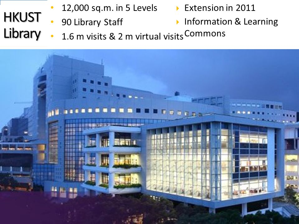 HKUST Library 12,000 sq.m. in 5 Levels 90 Library Staff 1.6 m visits & 2 m virtual visits  Extension in 2011  Information & Learning Commons 6