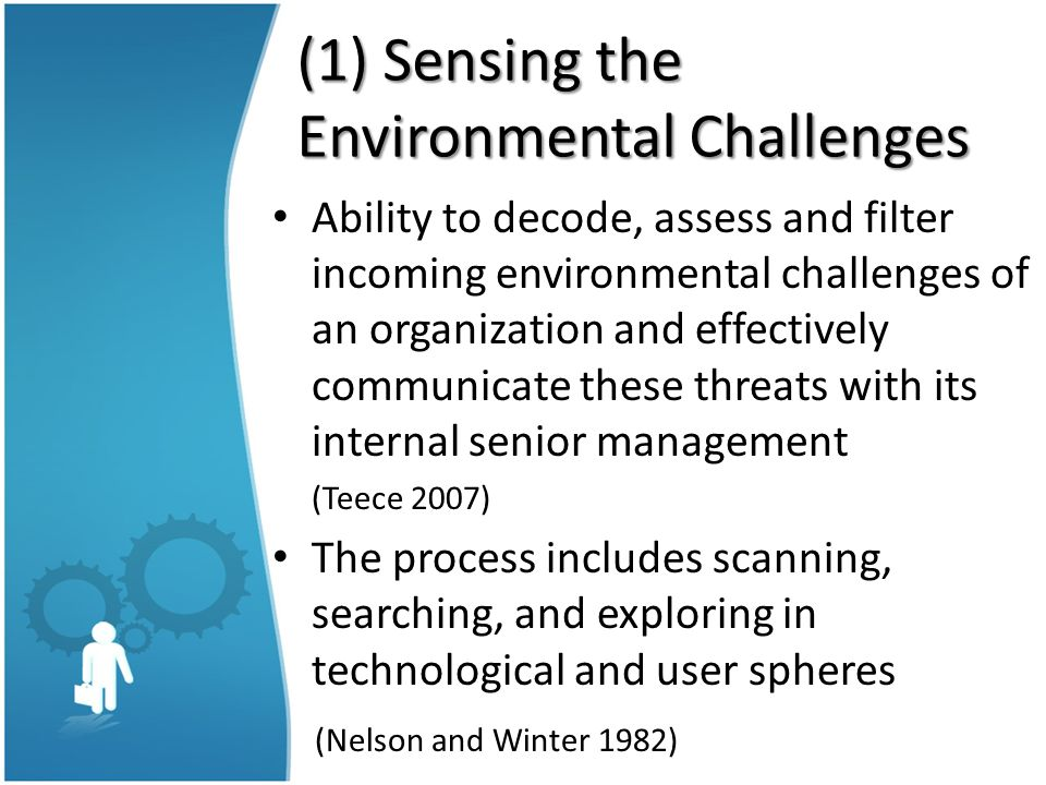 (1) Sensing the Environmental Challenges Ability to decode, assess and filter incoming environmental challenges of an organization and effectively communicate these threats with its internal senior management (Teece 2007) The process includes scanning, searching, and exploring in technological and user spheres (Nelson and Winter 1982)