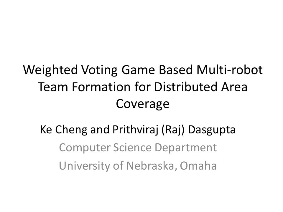 Weighted Voting Game Based Multi-robot Team Formation for Distributed Area Coverage Ke Cheng and Prithviraj (Raj) Dasgupta Computer Science Department University of Nebraska, Omaha