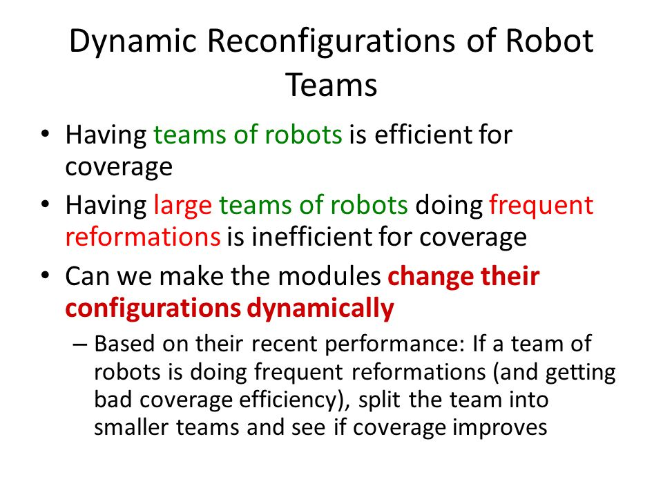 Dynamic Reconfigurations of Robot Teams Having teams of robots is efficient for coverage Having large teams of robots doing frequent reformations is inefficient for coverage Can we make the modules change their configurations dynamically – Based on their recent performance: If a team of robots is doing frequent reformations (and getting bad coverage efficiency), split the team into smaller teams and see if coverage improves