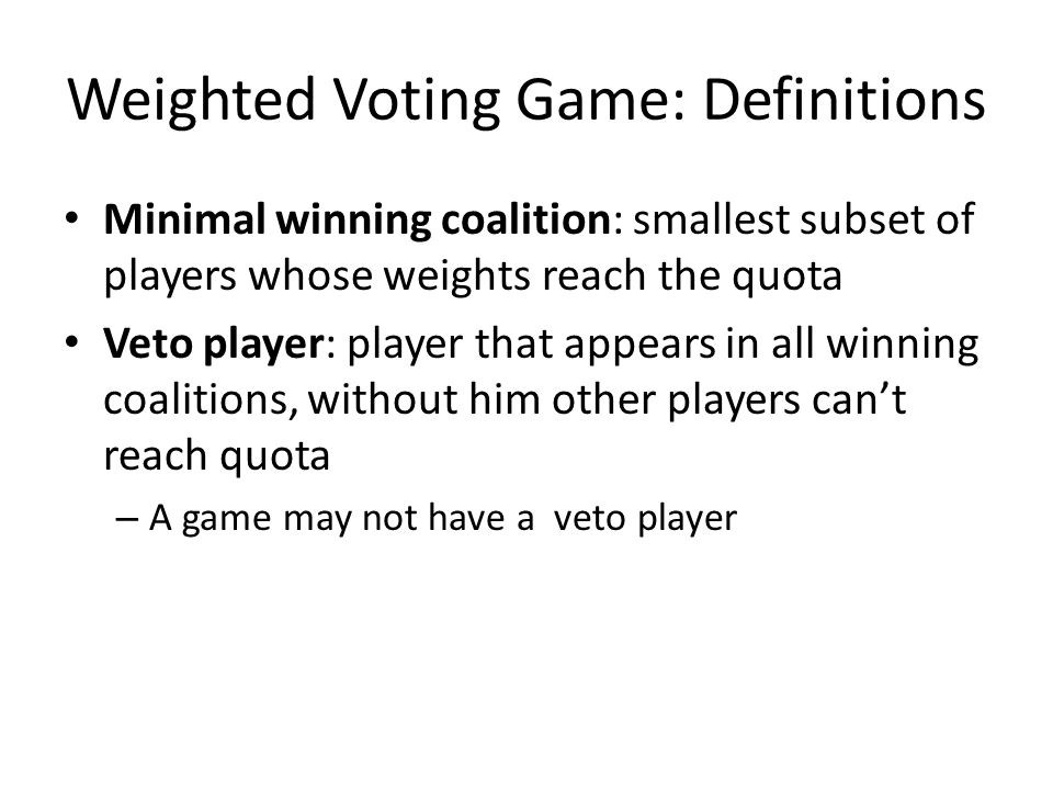 Weighted Voting Game: Definitions Minimal winning coalition: smallest subset of players whose weights reach the quota Veto player: player that appears in all winning coalitions, without him other players can't reach quota – A game may not have a veto player