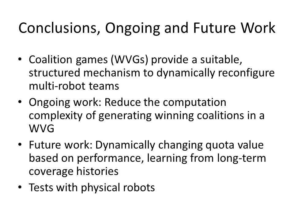 Conclusions, Ongoing and Future Work Coalition games (WVGs) provide a suitable, structured mechanism to dynamically reconfigure multi-robot teams Ongoing work: Reduce the computation complexity of generating winning coalitions in a WVG Future work: Dynamically changing quota value based on performance, learning from long-term coverage histories Tests with physical robots