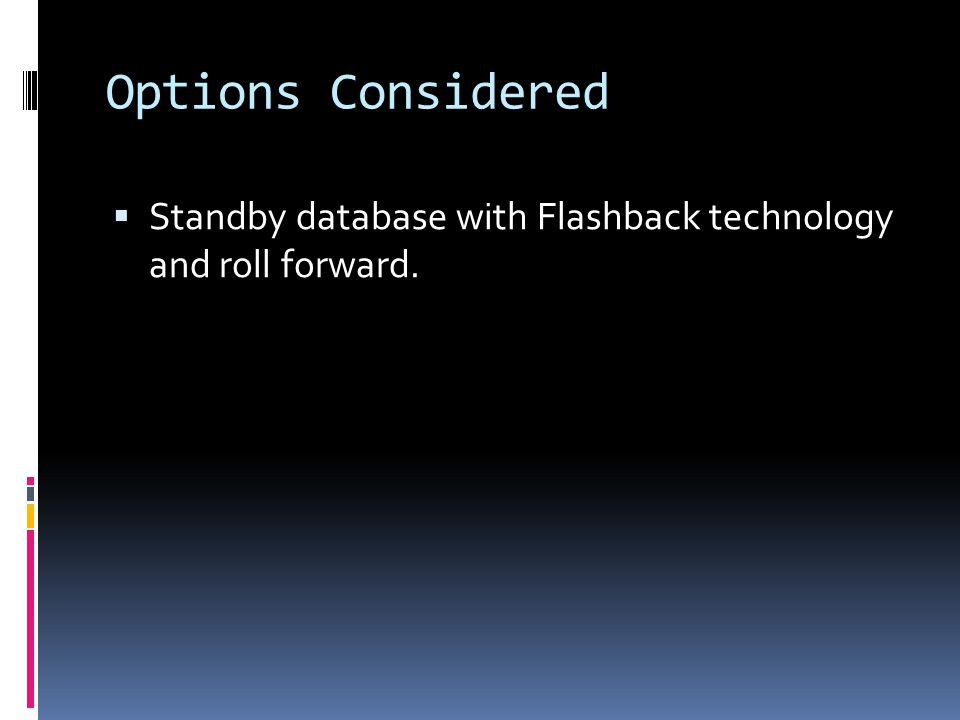 Options Considered  Standby database with Flashback technology and roll forward.