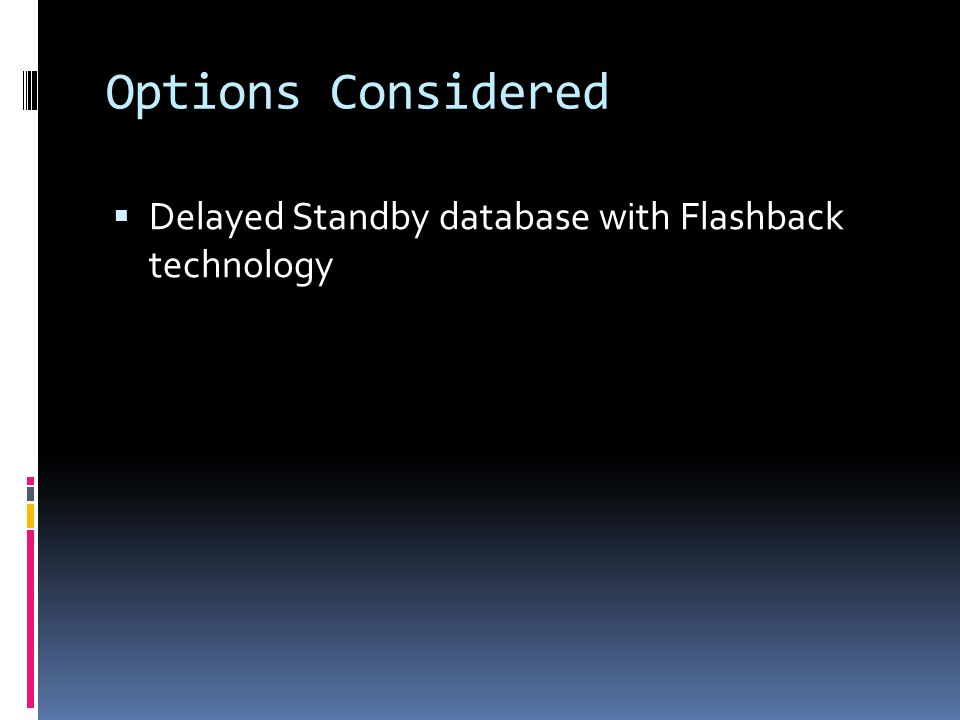 Options Considered  Delayed Standby database with Flashback technology