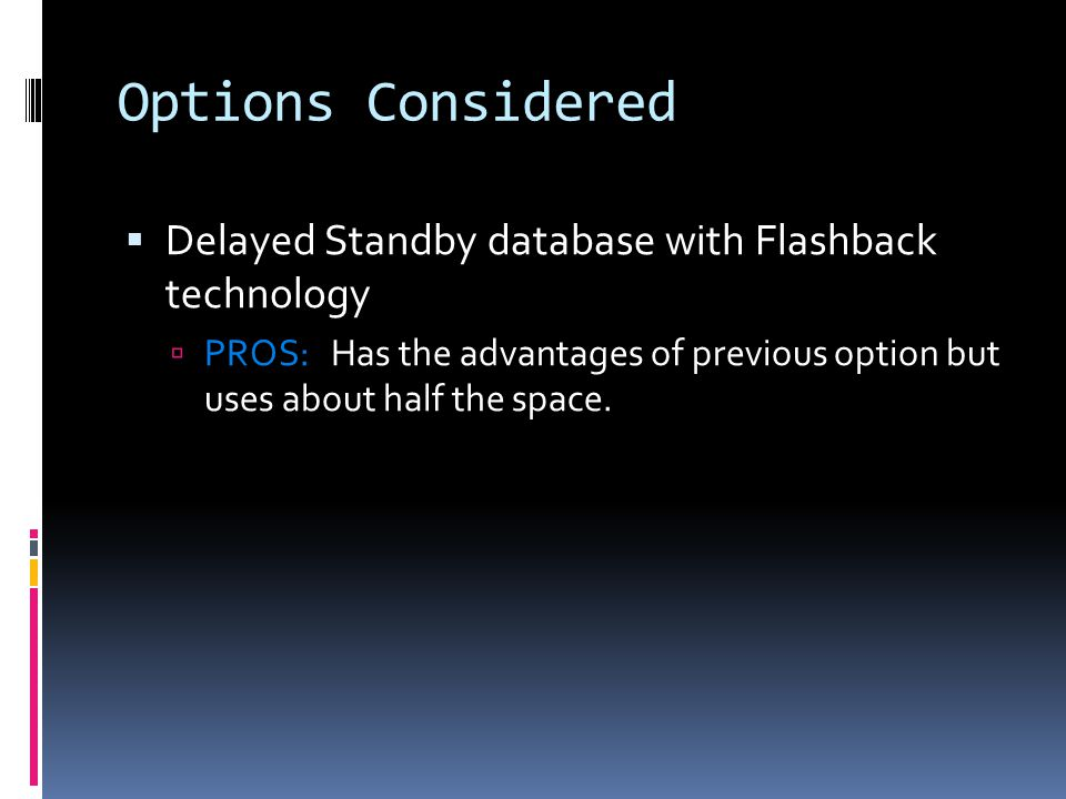 Options Considered  Delayed Standby database with Flashback technology  PROS: Has the advantages of previous option but uses about half the space.