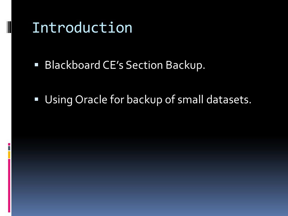 Introduction  Blackboard CE's Section Backup.  Using Oracle for backup of small datasets.