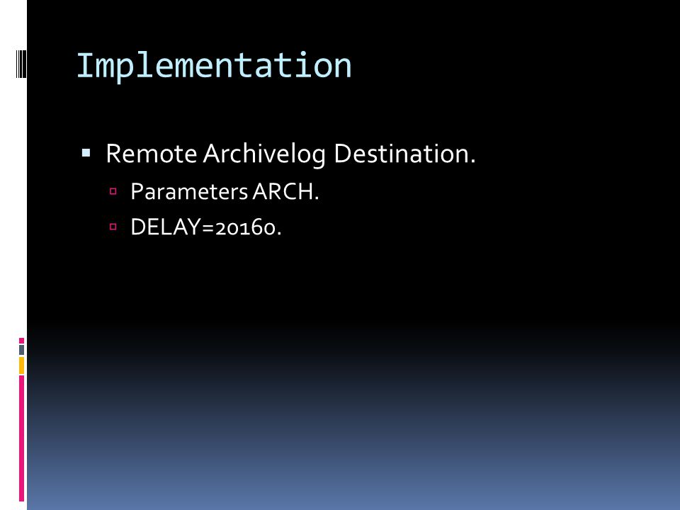 Implementation  Remote Archivelog Destination.  Parameters ARCH.  DELAY=20160.