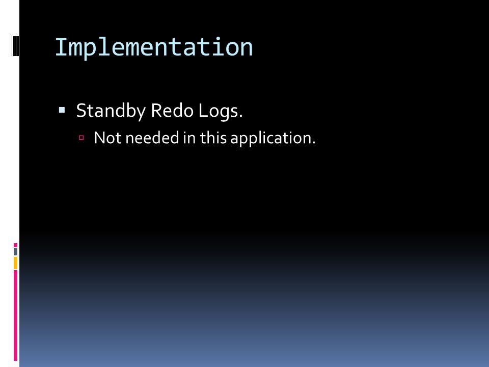 Implementation  Standby Redo Logs.  Not needed in this application.