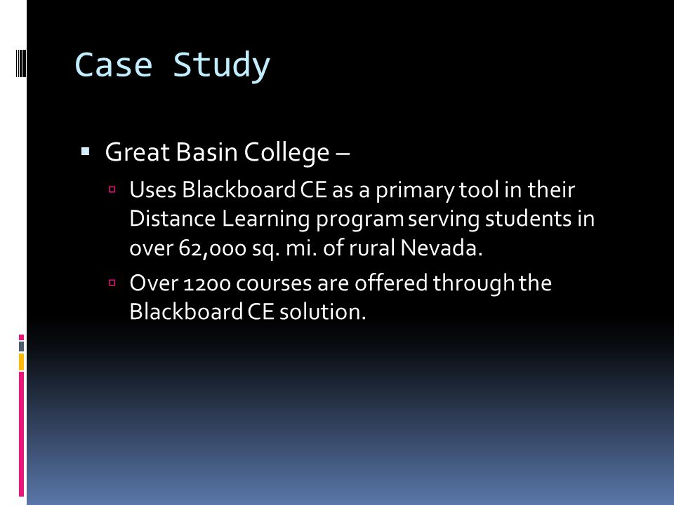 Case Study  Great Basin College –  Uses Blackboard CE as a primary tool in their Distance Learning program serving students in over 62,000 sq.