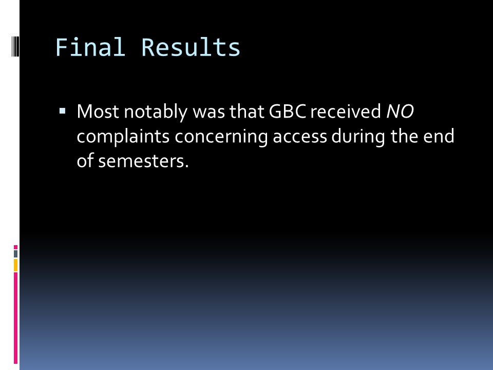  Most notably was that GBC received NO complaints concerning access during the end of semesters.