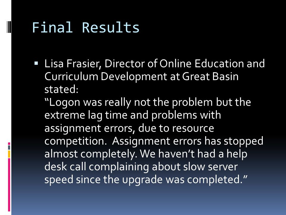 Final Results  Lisa Frasier, Director of Online Education and Curriculum Development at Great Basin stated: Logon was really not the problem but the extreme lag time and problems with assignment errors, due to resource competition.