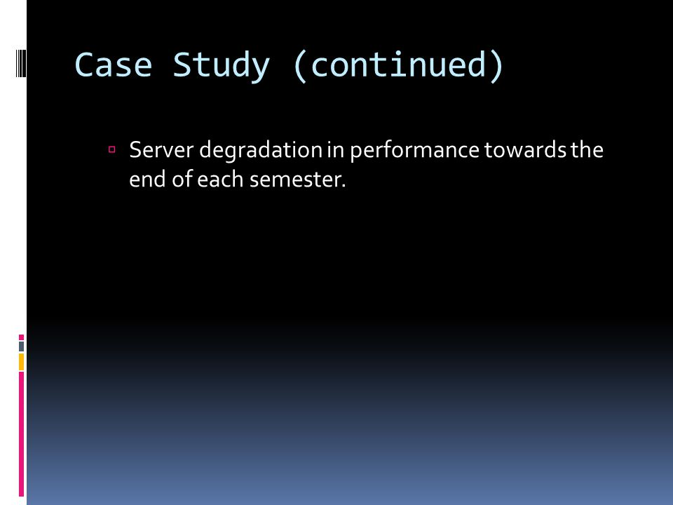 Case Study (continued)  Server degradation in performance towards the end of each semester.