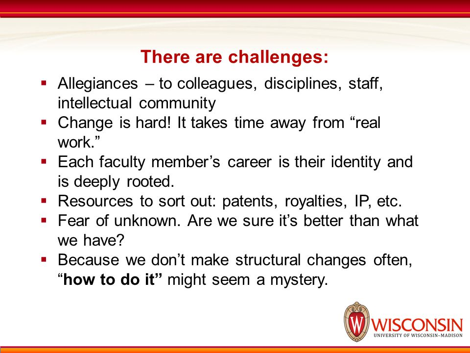 "There are challenges:  Allegiances – to colleagues, disciplines, staff, intellectual community  Change is hard! It takes time away from ""real work."""