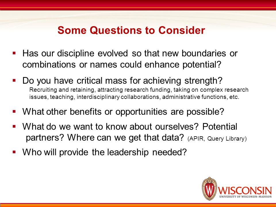 Some Questions to Consider  Has our discipline evolved so that new boundaries or combinations or names could enhance potential.