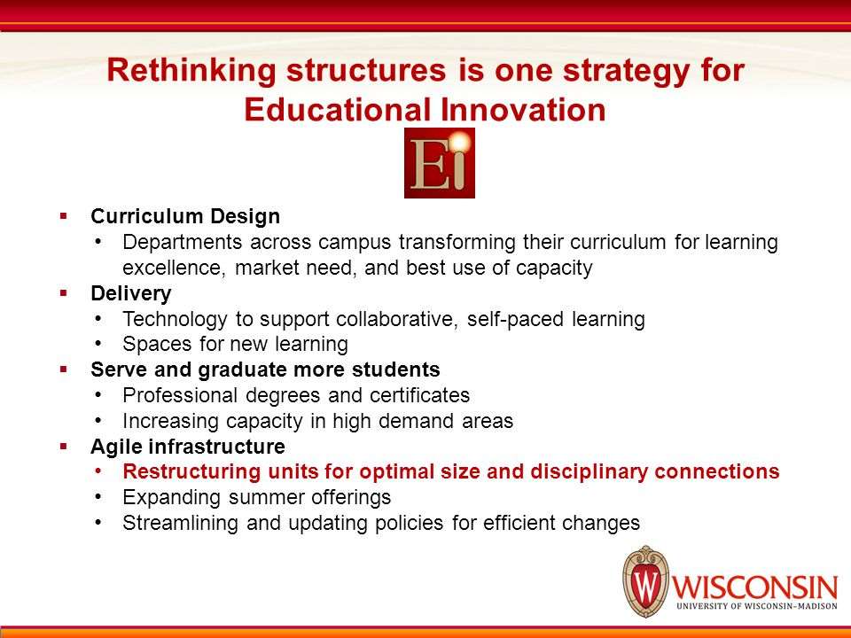 Rethinking structures is one strategy for Educational Innovation  Curriculum Design Departments across campus transforming their curriculum for learning excellence, market need, and best use of capacity  Delivery Technology to support collaborative, self-paced learning Spaces for new learning  Serve and graduate more students Professional degrees and certificates Increasing capacity in high demand areas  Agile infrastructure Restructuring units for optimal size and disciplinary connections Expanding summer offerings Streamlining and updating policies for efficient changes