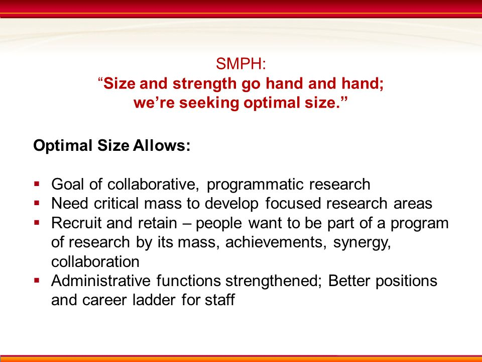 SMPH: Size and strength go hand and hand; we're seeking optimal size. Optimal Size Allows:  Goal of collaborative, programmatic research  Need critical mass to develop focused research areas  Recruit and retain – people want to be part of a program of research by its mass, achievements, synergy, collaboration  Administrative functions strengthened; Better positions and career ladder for staff