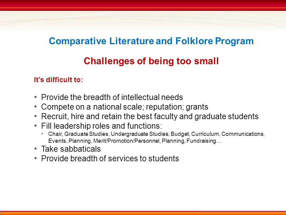 Comparative Literature and Folklore Program Challenges of being too small It's difficult to: Provide the breadth of intellectual needs Compete on a national scale; reputation; grants Recruit, hire and retain the best faculty and graduate students Fill leadership roles and functions: Chair, Graduate Studies, Undergraduate Studies, Budget, Curriculum, Communications, Events, Planning, Merit/Promotion/Personnel, Planning, Fundraising… Take sabbaticals Provide breadth of services to students