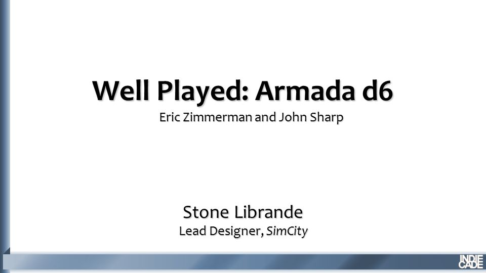 Well Played: Armada d6 Stone Librande Lead Designer, SimCity Eric Zimmerman and John Sharp
