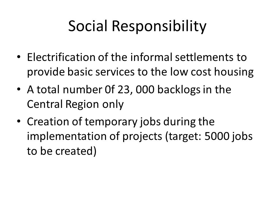 Social Responsibility Electrification of the informal settlements to provide basic services to the low cost housing A total number 0f 23, 000 backlogs in the Central Region only Creation of temporary jobs during the implementation of projects (target: 5000 jobs to be created)