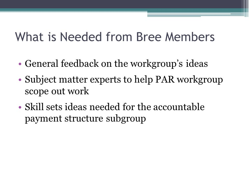 What is Needed from Bree Members General feedback on the workgroup's ideas Subject matter experts to help PAR workgroup scope out work Skill sets ideas needed for the accountable payment structure subgroup