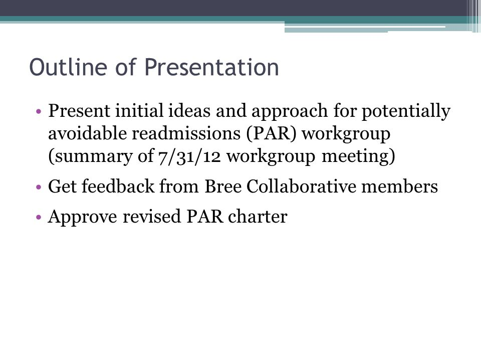 Outline of Presentation Present initial ideas and approach for potentially avoidable readmissions (PAR) workgroup (summary of 7/31/12 workgroup meeting) Get feedback from Bree Collaborative members Approve revised PAR charter