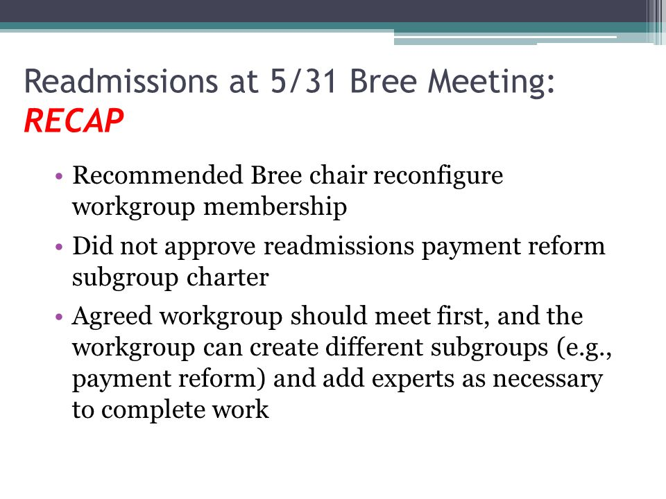 Readmissions at 5/31 Bree Meeting: RECAP Recommended Bree chair reconfigure workgroup membership Did not approve readmissions payment reform subgroup charter Agreed workgroup should meet first, and the workgroup can create different subgroups (e.g., payment reform) and add experts as necessary to complete work