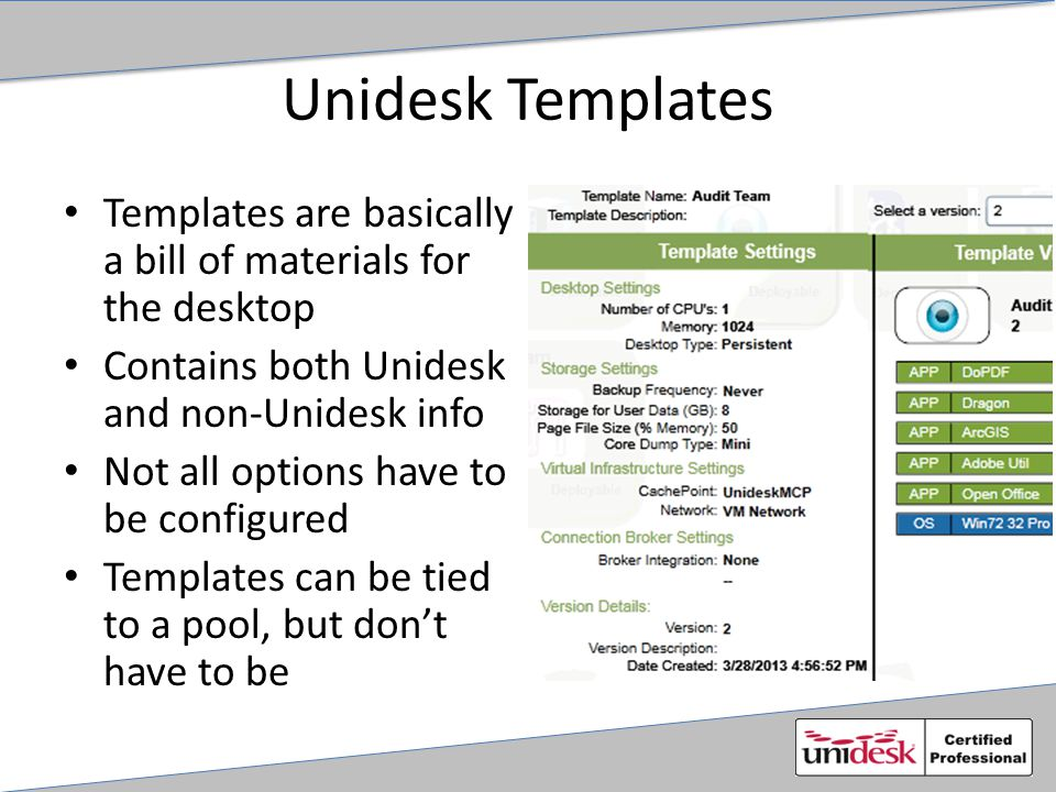 Unidesk Templates Templates are basically a bill of materials for the desktop Contains both Unidesk and non-Unidesk info Not all options have to be co