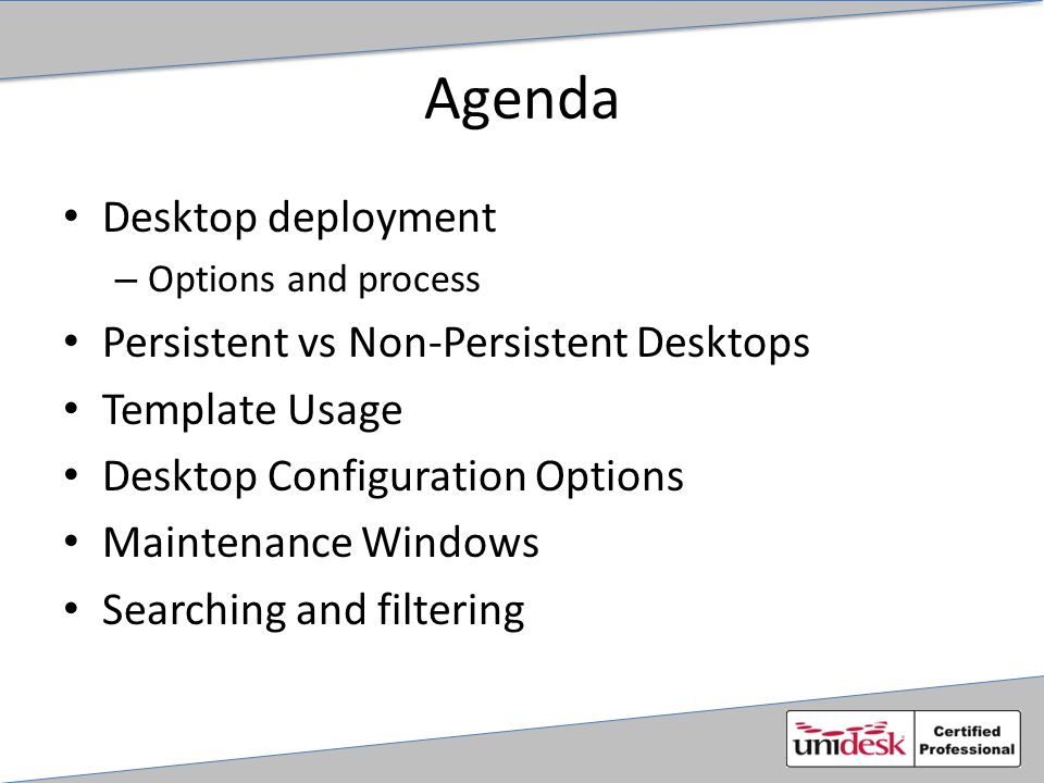 Desktop Configuration Options Unidesk Specific Settings: – Template – CachePoint or Cluster assignment – Persistent or Non-Persistent – OS Layer and App Layers – Pers Layer size (thin provisioned) and backup settings – Desktop Maintenance Schedule