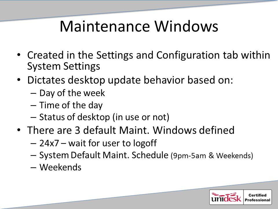 Maintenance Windows Created in the Settings and Configuration tab within System Settings Dictates desktop update behavior based on: – Day of the week