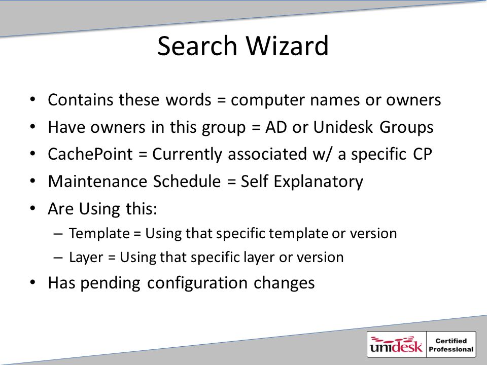Search Wizard Contains these words = computer names or owners Have owners in this group = AD or Unidesk Groups CachePoint = Currently associated w/ a