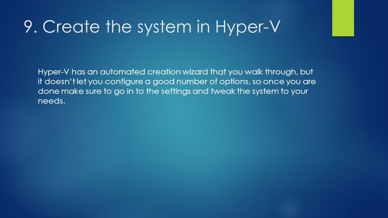 9. Create the system in Hyper-V Hyper-V has an automated creation wizard that you walk through, but it doesn't let you configure a good number of opti