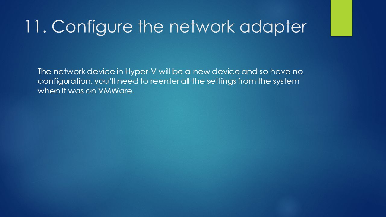 11. Configure the network adapter The network device in Hyper-V will be a new device and so have no configuration, you'll need to reenter all the sett