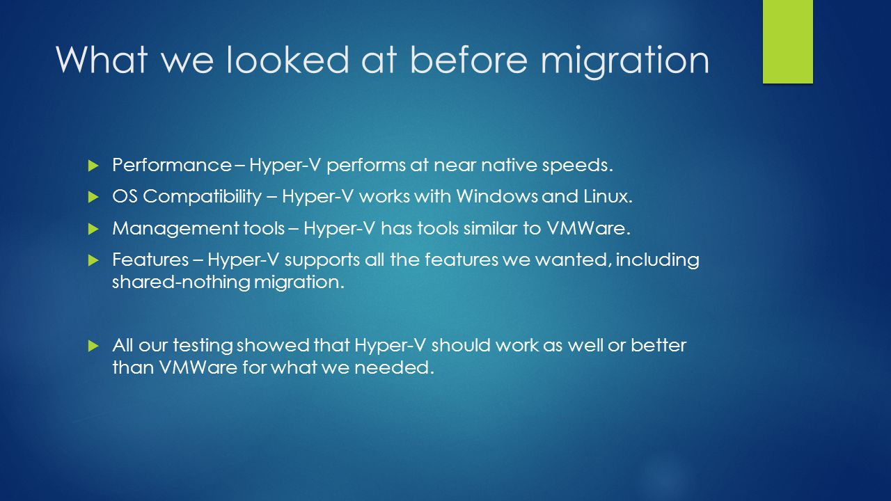 What we looked at before migration  Performance – Hyper-V performs at near native speeds.