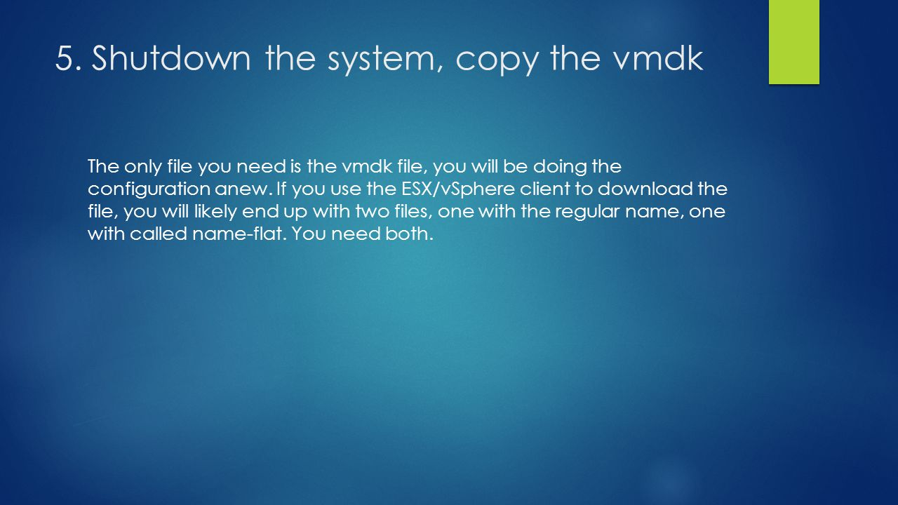 5. Shutdown the system, copy the vmdk The only file you need is the vmdk file, you will be doing the configuration anew. If you use the ESX/vSphere cl