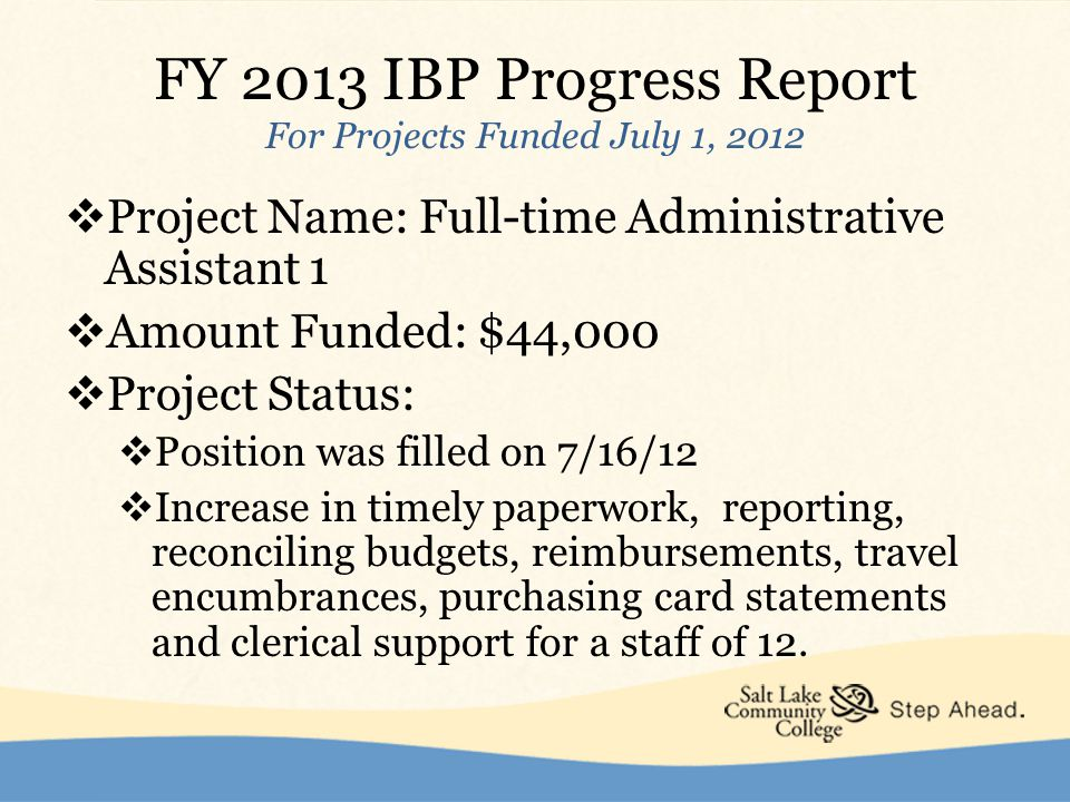 FY 2013 IBP Progress Report For Projects Funded July 1, 2012  Project Name: Full-time Administrative Assistant 1  Amount Funded: $44,000  Project Status:  Position was filled on 7/16/12  Increase in timely paperwork, reporting, reconciling budgets, reimbursements, travel encumbrances, purchasing card statements and clerical support for a staff of 12.