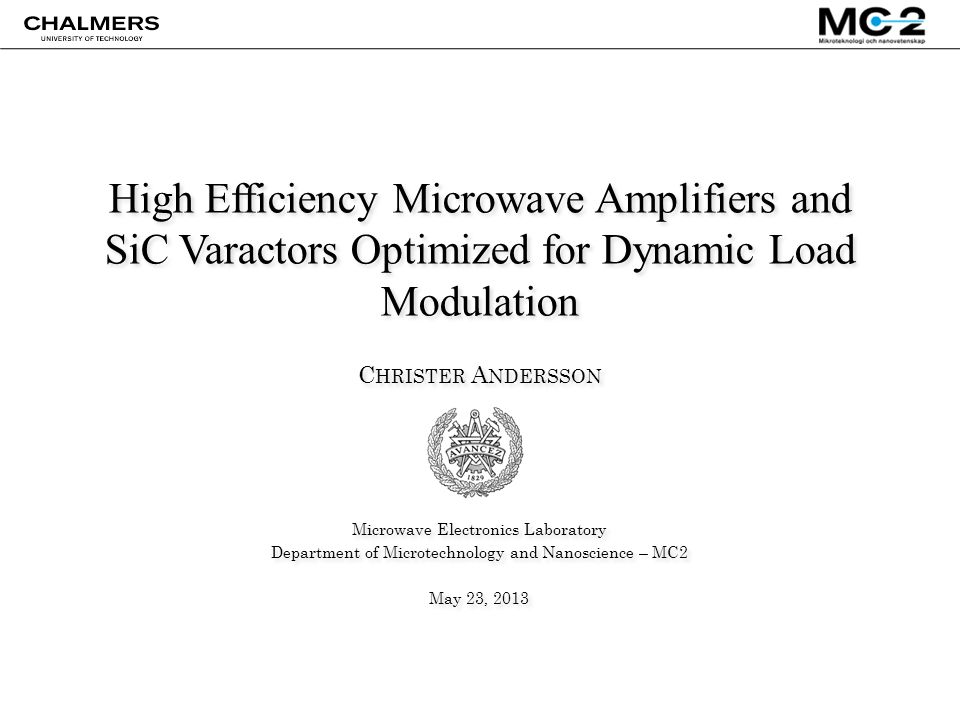 High Efficiency Microwave Amplifiers and SiC Varactors Optimized for Dynamic Load Modulation C HRISTER A NDERSSON Microwave Electronics Laboratory Department of Microtechnology and Nanoscience – MC2 May 23, 2013 C HRISTER A NDERSSON Microwave Electronics Laboratory Department of Microtechnology and Nanoscience – MC2 May 23, 2013