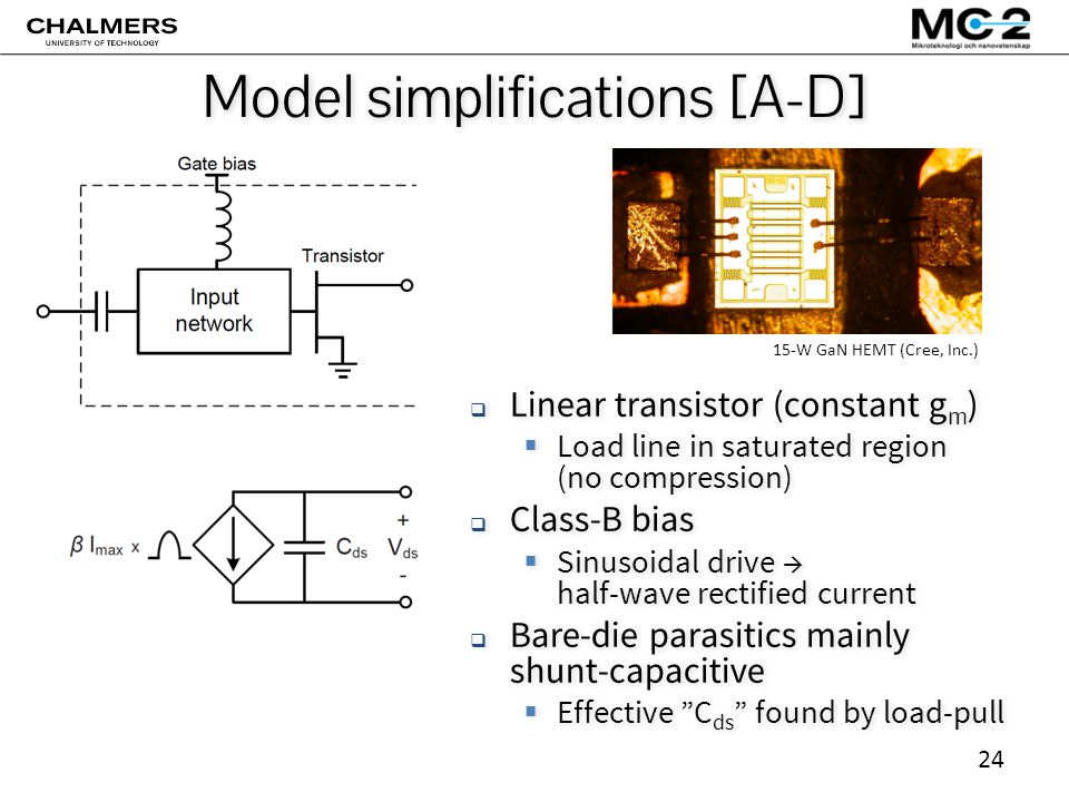 24 Model simplifications [A-D]  Linear transistor (constant g m )  Load line in saturated region (no compression)  Class-B bias  Sinusoidal drive → half-wave rectified current  Bare-die parasitics mainly shunt-capacitive  Effective C ds found by load-pull  Linear transistor (constant g m )  Load line in saturated region (no compression)  Class-B bias  Sinusoidal drive → half-wave rectified current  Bare-die parasitics mainly shunt-capacitive  Effective C ds found by load-pull 15-W GaN HEMT (Cree, Inc.)
