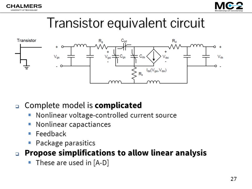 27 Transistor equivalent circuit  Complete model is complicated  Nonlinear voltage-controlled current source  Nonlinear capactiances  Feedback  Package parasitics  Propose simplifications to allow linear analysis  These are used in [A-D]  Complete model is complicated  Nonlinear voltage-controlled current source  Nonlinear capactiances  Feedback  Package parasitics  Propose simplifications to allow linear analysis  These are used in [A-D]