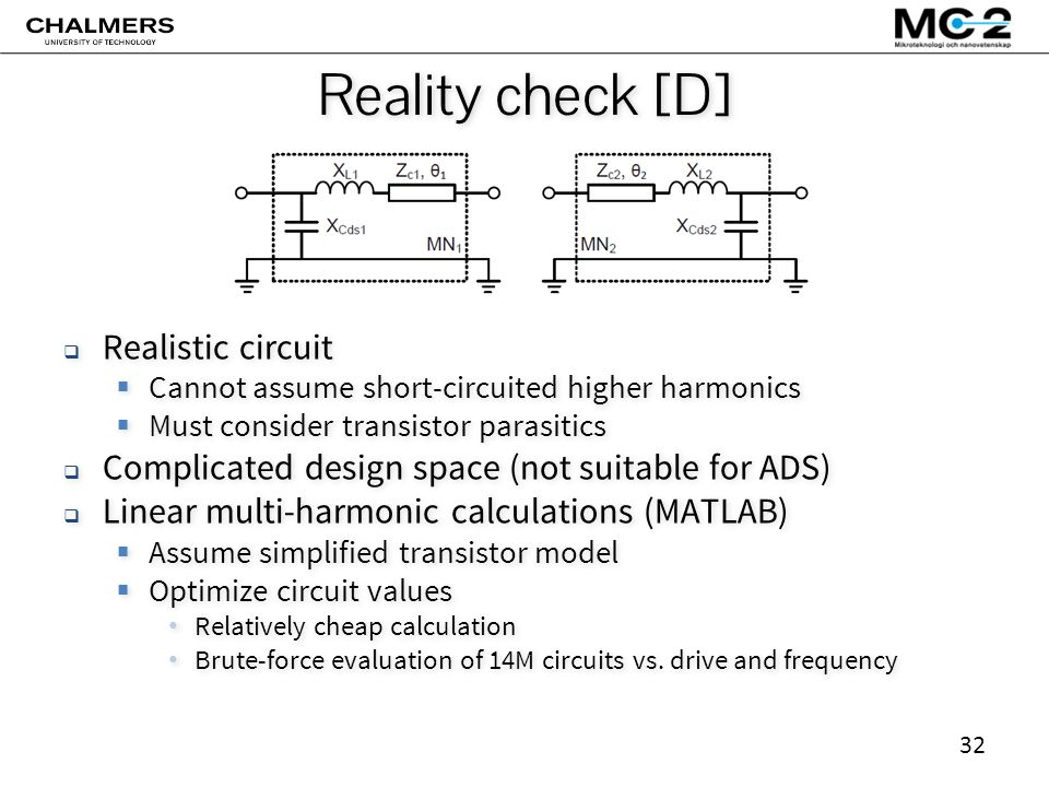 32 Reality check [D]  Realistic circuit  Cannot assume short-circuited higher harmonics  Must consider transistor parasitics  Complicated design space (not suitable for ADS)  Linear multi-harmonic calculations (MATLAB)  Assume simplified transistor model  Optimize circuit values Relatively cheap calculation Brute-force evaluation of 14M circuits vs.