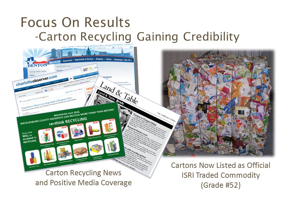 Carton Recycling News and Positive Media Coverage Cartons Now Listed as Official ISRI Traded Commodity (Grade #52) Focus On Results -Carton Recycling Gaining Credibility