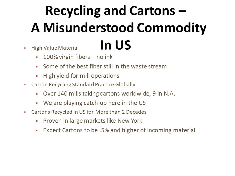 Recycling and Cartons – A Misunderstood Commodity In US  High Value Material  100% virgin fibers – no ink  Some of the best fiber still in the waste stream  High yield for mill operations  Carton Recycling Standard Practice Globally  Over 140 mills taking cartons worldwide, 9 in N.A.