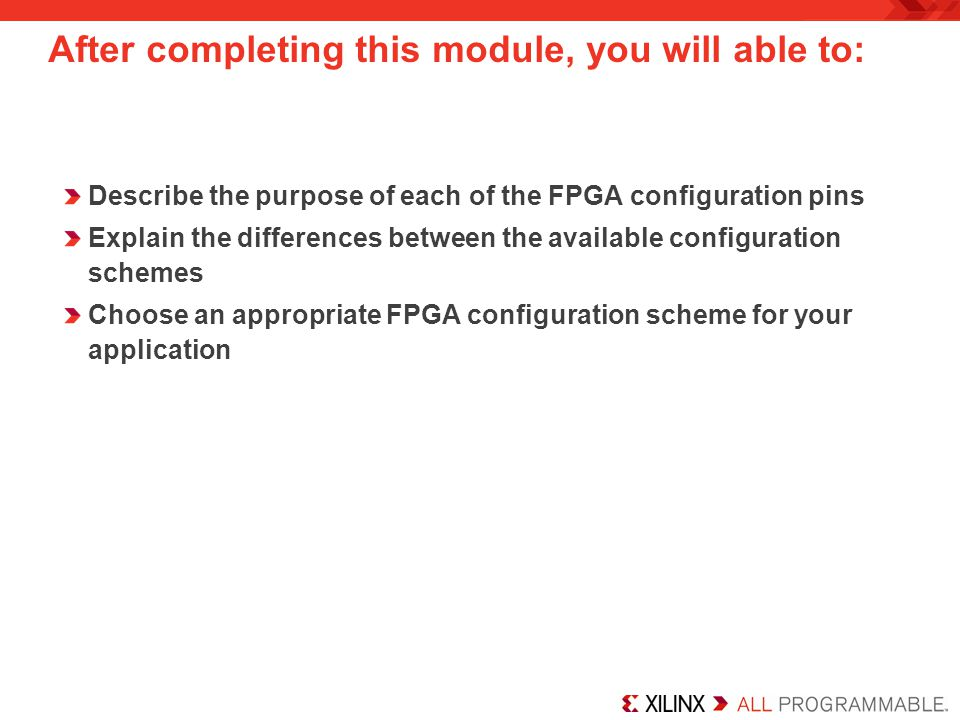 After completing this module, you will able to: Answer some Frequently Asked Questions Describe the prototyping hardware currently available Explain the role of each phase of the configuration sequence Connect multiple FPGAs into a configuration daisy chain Describe the features of the Xilinx Platform Flash and Platform Flash XL