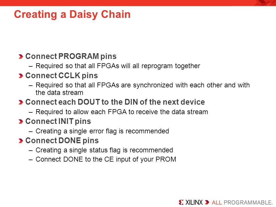 Creating a Daisy Chain Connect PROGRAM pins –Required so that all FPGAs will all reprogram together Connect CCLK pins –Required so that all FPGAs are