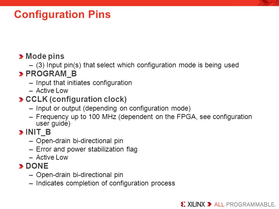 DIN –Serial input for configuration data DOUT –Output to the next device in a daisy chain –Used in daisy chains only …other pins are used for specific configuration modes Note that some configuration pins are dual purpose –They become user I/O after configuration is complete This is often prohibited by the user Configuration Pins