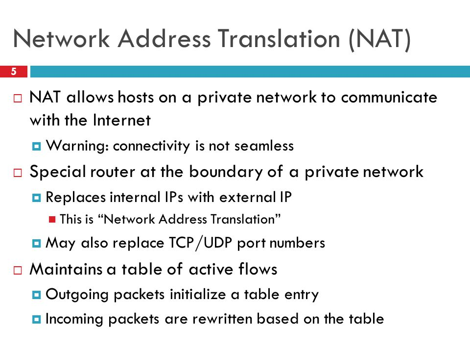 Network Address Translation (NAT) 5  NAT allows hosts on a private network to communicate with the Internet  Warning: connectivity is not seamless  Special router at the boundary of a private network  Replaces internal IPs with external IP This is Network Address Translation  May also replace TCP/UDP port numbers  Maintains a table of active flows  Outgoing packets initialize a table entry  Incoming packets are rewritten based on the table
