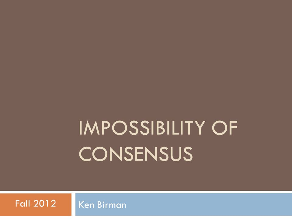 Consensus… a classic problem  Consensus abstraction underlies many distributed systems and protocols  N processes  They start execution with inputs  {0,1}  Asynchronous, reliable network  At most 1 process fails by halting (crash)  Goal: protocol whereby all decide same value v, and v was an input